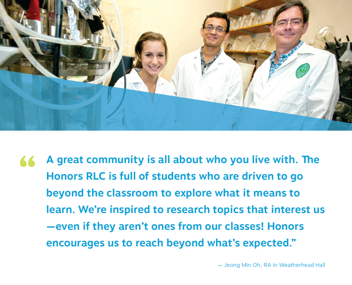 "students stand in a science lab with professors. quote reads ""A great community is all about who you live with. The  Honors RLC is full of students who are driven to go  beyond the classroom to explore what it means to  learn. We're inspired to research topics that interest us —even if they aren't ones from our classes! Honors  encourages us to reach beyond what's expected."" Jeong Min Oh, RA in Weatherhead Hall"