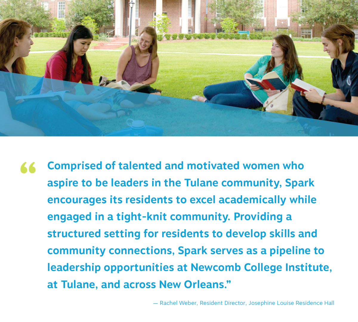 "spark students study together on the josephine louise quad. quote reads ""Comprised of talented and motivated women who  aspire to be leaders in the Tulane community, Spark  encourages its residents to excel academically while  engaged in a tight-knit community. Providing a  structured setting for residents to develop skills and  community connections, Spark serves as a pipeline to  leadership opportunities at Newcomb College Institute,  at Tulane, and across New Orleans."" Rachel Weber, Josephine Louise Resident Director"