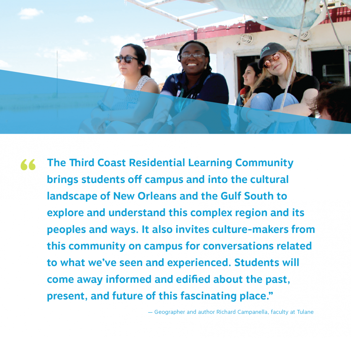 "third coast students smile on a boat tour. quote reads ""The Third Coast Residential Learning Community  brings students off campus and into the cultural  landscape of New Orleans and the Gulf South to  explore and understand this complex region and its  peoples and ways. It also invites culture-makers from  this community on campus for conversations related  to what we've seen and experienced. Students will  come away informed and edified about the past,  present, and future of this fascinating place."" — Geographer and author Richard Campanella, faculty at Tulane"